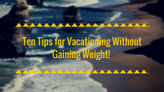 Ten Tips for Vacationing Without Gaining